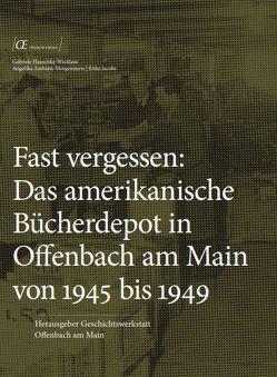 Fast vergessen: Das amerikanische Bücherdepot in Offenbach am Main von 1945 bis 1949 von Amborn-Morgenstern,  Angelika, Hauschke-Wicklaus,  Gabriele, Jacobs,  Erika
