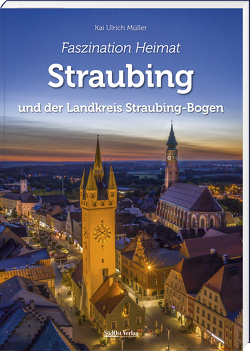 Faszination Heimat – Straubing von Müller,  Kai Ulrich