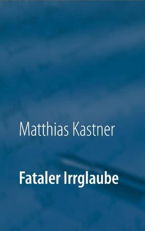 Fataler Irrglaube von Kästner,  Matthias