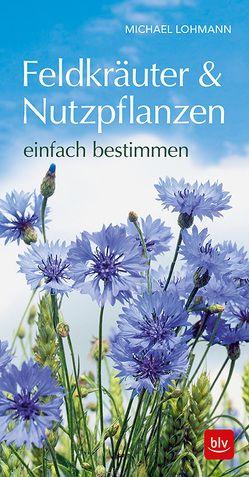 Feldkräuter & Nutzpflanzen einfach bestimmmen von Lohmann,  Michael