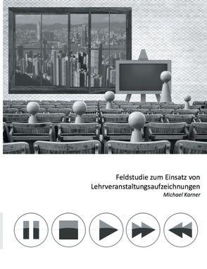 Feldstudie zum Einsatz von Lehrveranstaltungsaufzeichnungen von Ebner,  Martin, Kärner,  Michael, Schön,  Sandra