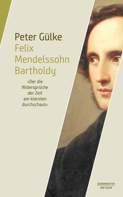 """Felix Mendelssohn Bartholdy. """"Der die Widersprüche der Zeit am klarsten durchschaut"""" von Gülke,  Peter"""