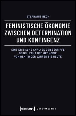 Feministische Ökonomie zwischen Determination und Kontingenz von Heck,  Stephanie