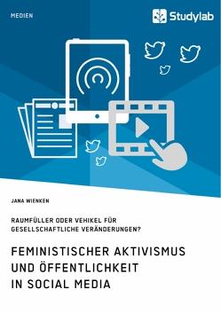 Feministischer Aktivismus und Öffentlichkeit in Social Media. Raumfüller oder Vehikel für gesellschaftliche Veränderungen? von Wienken,  Jana