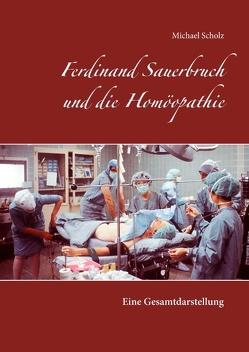 Ferdinand Sauerbruch und die Homöopathie von Scholz,  Michael