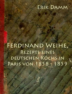 Ferdinand Weihe, Rezepte eines  deutschen Kochs in Paris von  1858 – 1859 von Damm,  Erik