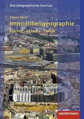 Das Geographische Seminar / Immobiliengeographie: Märkte – Akteure – Politik von Musil,  Robert