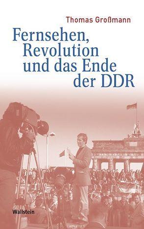 Fernsehen, Revolution und das Ende der DDR von Grossmann,  Thomas