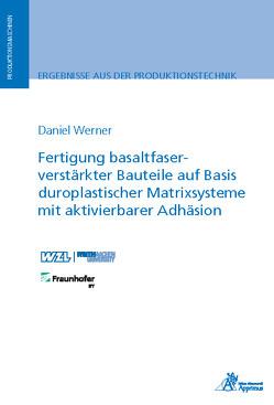 Fertigung basaltfaserverstärkter Bauteile auf Basis duroplastischer Matrixsysteme mit aktivierbarer Adhäsion von Werner,  Daniel