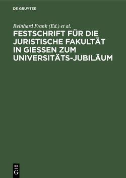 Festschrift für die Juristische Fakultät in Gießen zum Universitäts-Jubiläum von Frank,  Reinhard, Universität Gießen / Juristische Fakultät
