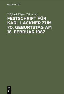 Festschrift für Karl Lackner zum 70. Geburtstag am 18. Februar 1987 von Küper,  Wilfried, Puppe,  Ingeborg, Tenckhoff,  Jörg