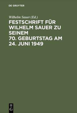 Festschrift für Wilhelm Sauer zu seinem 70. Geburtstag am 24. Juni 1949 von Sauer,  Wilhelm