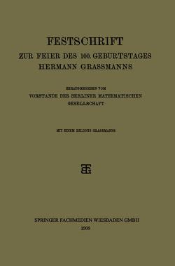 Festschrift zur Feier des 100. Geburtstages Hermann Grassmanns von Vorstande der Berliner Mathematischen Gesellschaft