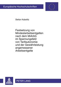 Festsetzung von Mindestarbeitsentgelten nach dem MiArbG im Spannungsfeld von Tarifautonomie und der Gewährleistung angemessener Arbeitsentgelte von Kabelitz,  Stefan