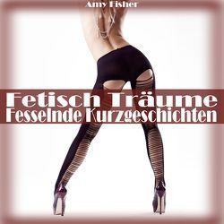 Fetisch Träume – Fesselnde Kurzgeschichten von Fisher,  Amy, Von Burgund,  Beatrix