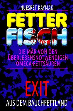 FETTER FISCH-Die Mär von den überlebensnotwendigen Omega-Fettsäuren von Kaymak,  Nuesret