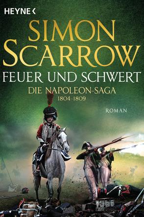 Feuer und Schwert – Die Napoleon-Saga 1804 – 1809 von Kinzel,  Fred, Scarrow,  Simon