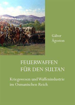Feuerwaffen für den Sultan von Ágoston,  Gábor, Müller,  Ralf C
