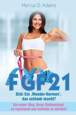 FGF21 – Diät: Ein 'Wunder-Hormon' das schlank macht? von Adams,  Marcus D.