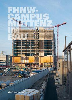 FHNW Campus Muttenz im Bau von Balzer,  Mathias, Bänziger,  Stefan, Helbling,  Andrea, Huber,  Dorothee, Schweingruber,  Lukas, Stollenwerk,  Martin