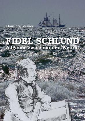 Fidel Schlund – Allgäuer zwischen den Welten von Elgass,  Peter, Straßer,  Hansjörg