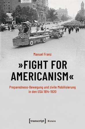 »Fight for Americanism« – Preparedness-Bewegung und zivile Mobilisierung in den USA 1914-1920 von Franz,  Manuel