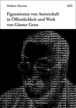 Figurationen von Autorschaft in Öffentlichkeit und Werk von Günter Grass von Mertens,  Mathias