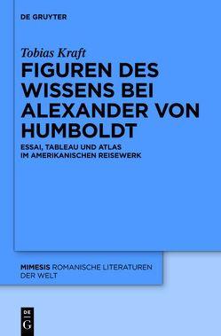 Figuren des Wissens bei Alexander von Humboldt von Kraft,  Tobias
