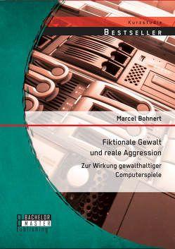 Fiktionale Gewalt und reale Aggression: Zur Wirkung gewalthaltiger Computerspiele von Bohnert,  Marcel