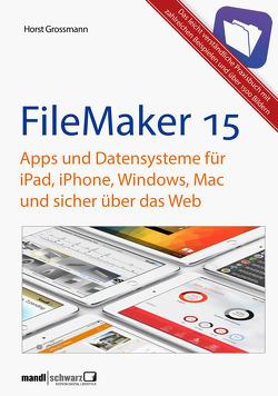 FileMaker Pro 15 Praxis – Datenbanken & Apps für iPad, iPhone, Windows, Mac und Web von Grossmann,  Horst