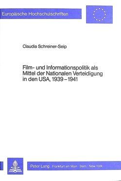 Film- und Informationspolitik als Mittel der Nationalen Verteidigung in den USA, 1939-1941 von Schreiner-Seip,  Claudia
