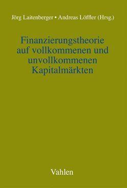 Finanzierungstheorie auf vollkommenen und unvollkommenen Kapitalmärkten von Laitenberger,  Jörg, Loeffler,  Andreas