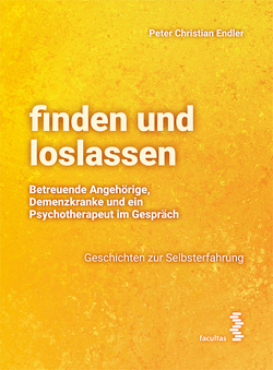 finden und loslassen Betreuende Angehörige, Demenzkranke und ein Psychotherapeut im Gespräch von Endler,  Peter-Christian
