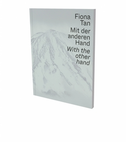 Fiona Tan: Mit der anderen Hand von Horak,  Ruth, Sadowsky,  Thorsten, Sangiorgi,  Eva, Schedlmayer,  Nina, Steininger,  Florian, Tan,  Fiona