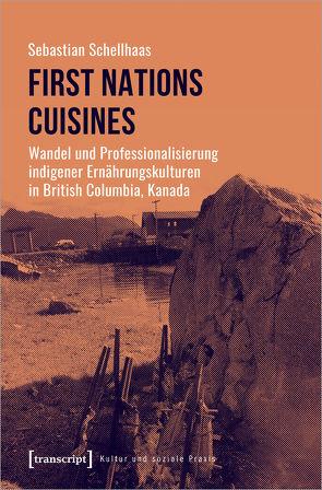 First Nations Cuisines – Wandel und Professionalisierung indigener Ernährungskulturen in British Columbia, Kanada von Schellhaas,  Sebastian