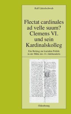 Flectat cardinales ad velle suum? Clemens VI. und sein Kardinalskolleg von Lützelschwab,  Ralf