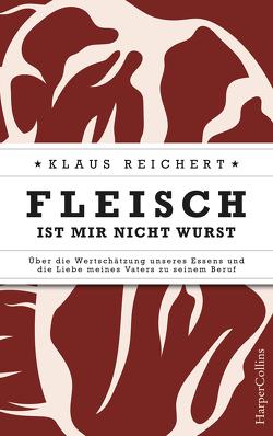 Fleisch ist mir nicht Wurst – Über die Wertschätzung unseres Essens und die Liebe meines Vaters zu seinem Beruf von Reichert,  Klaus