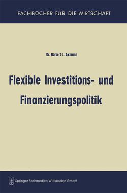 Flexible Investitions- und Finanzierungspolitik von Axmann,  Norbert Joss