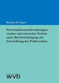 Flexionsklassenschwankungen starker und schwacher Verben unter Berücksichtigung der Entwicklung der Präfixverben von Engel,  Barbara M.