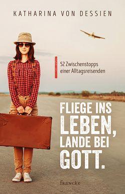 Fliege ins Leben, lande bei Gott. von von Dessien,  Katharina