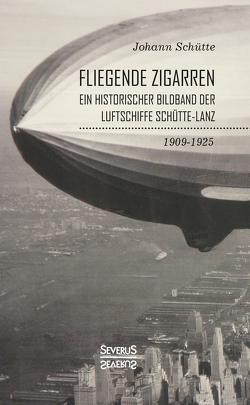 'Fliegende Zigarren' – Ein historischer Bildband der Luftschiffe Schütte-Lanz von 1909-1925. von Schütte,  Johann
