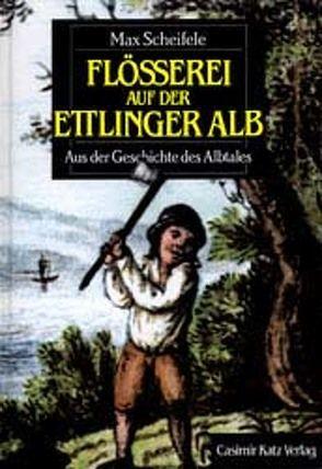 Flösserei auf der Ettlinger Alb von Scheifele,  Max