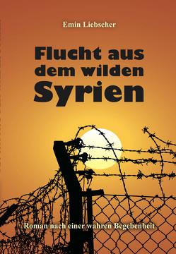 Flucht aus dem wilden Syrien von Liebscher,  Emin