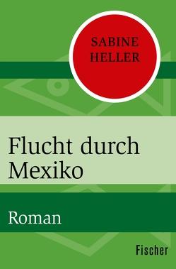 Flucht durch Mexiko von Heller,  Sabine