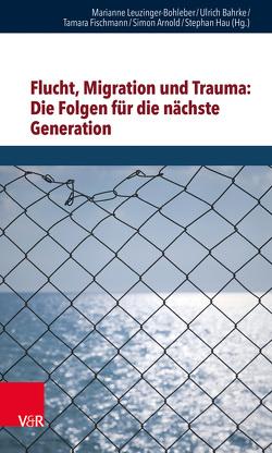 Flucht, Migration und Trauma: Die Folgen für die nächste Generation von Arnold,  Simon, Bahrke,  Ulrich, Fischmann,  Tamara, Hau,  Stephan, Leuzinger-Bohleber,  Marianne
