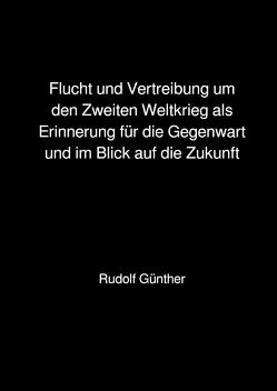 Flucht und Vertreibung um den Zweiten Weltkrieg als Erinnerung für die Gegenwart und im Blick auf die Zukunft von Günther,  Rudolf