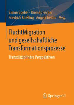 FluchtMigration und gesellschaftliche Transformationsprozesse von Fischer,  Thomas, Goebel,  Simon, Kießling,  Friedrich, Treiber,  Angela