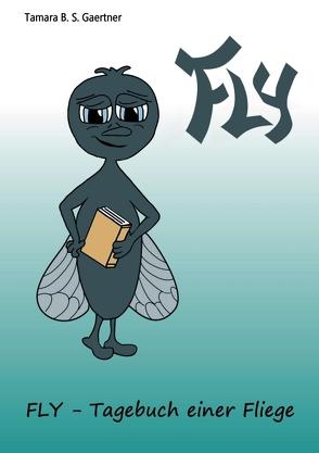 FLY – Tagebuch einer Fliege von B. S. Gaertner,  Tamara, Gaertner,  Tamara B. S.