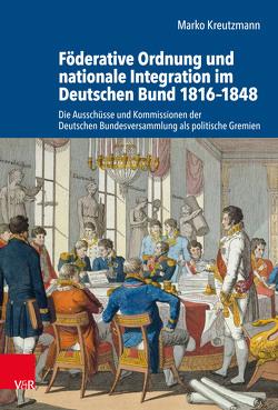 Föderative Ordnung und nationale Integration im Deutschen Bund 1816–1848 von Kreutzmann,  Marko