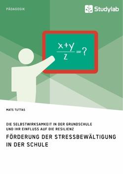 Förderung der Stressbewältigung in der Schule. Die Selbstwirksamkeit in der Grundschule und ihr Einfluss auf die Resilienz von Tuttas,  Mats